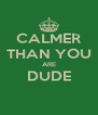 CALMER THAN YOU ARE DUDE  - Personalised Poster A4 size