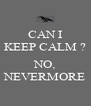 CAN I KEEP CALM ?  NO, NEVERMORE - Personalised Poster A4 size