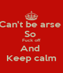 Can't be arse  So  Fuck off And  Keep calm - Personalised Poster A4 size