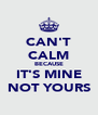 CAN'T CALM BECAUSE IT'S MINE NOT YOURS - Personalised Poster A4 size