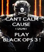 CAN'T CALM CAUSE  I DONT  PLAY BLACK OPS 3 ! - Personalised Poster A4 size