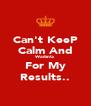 Can't KeeP Calm And WaitinG For My Results.. - Personalised Poster A4 size