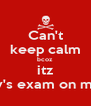 Can't keep calm bcoz itz history's exam on monday - Personalised Poster A4 size