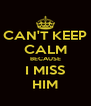 CAN'T KEEP CALM BECAUSE I MISS HIM - Personalised Poster A4 size