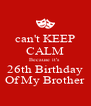 can't KEEP CALM Because it's  26th Birthday Of My Brother - Personalised Poster A4 size