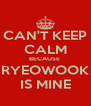 CAN'T KEEP CALM BECAUSE  RYEOWOOK IS MINE - Personalised Poster A4 size