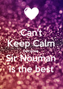 Can't Keep Calm because  Sir Nouman is the best - Personalised Poster A4 size