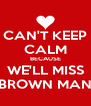CAN'T KEEP CALM BECAUSE WE'LL MISS BROWN MAN - Personalised Poster A4 size