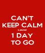 CAN'T KEEP CALM cause 1 DAY TO GO - Personalised Poster A4 size