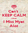 Can't  KEEP CALM cause I Miss Myat Alot - Personalised Poster A4 size
