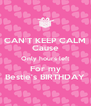 CAN'T KEEP CALM Cause Only hours left For my Bestie's BIRTHDAY - Personalised Poster A4 size