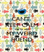 CAN'T  KEEP CALM cos i'm with MY WEIRD FRIEND - Personalised Poster A4 size
