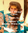 Can't Keep Calm Cox It's My Sister's Happy Wala B'Day - Personalised Poster A4 size