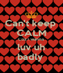 Can't keep  CALM Coz I wanna luv uh badly  - Personalised Poster A4 size