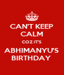 CAN'T KEEP CALM COZ IT'S ABHIMANYU'S BIRTHDAY  - Personalised Poster A4 size