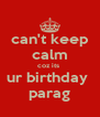 can't keep calm coz its  ur birthday  parag - Personalised Poster A4 size