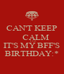 CAN'T KEEP     CALM      CUZ IT'S MY BFF'S BIRTHDAY:* - Personalised Poster A4 size