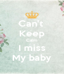 Can't  Keep Calm I miss My baby - Personalised Poster A4 size