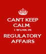 CAN'T KEEP CALM.  I WORK IN REGULATORY AFFAIRS - Personalised Poster A4 size