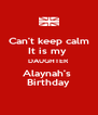 Can't keep calm It is my  DAUGHTER Alaynah's  Birthday - Personalised Poster A4 size