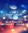 CAN'T KEEP CALM IT'S MY Best Friend's BIRTHDAY  TODAY. - Personalised Poster A4 size