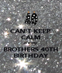 CAN'T KEEP CALM it's my BROTHERS 40TH BIRTHDAY - Personalised Poster A4 size