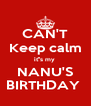 CAN'T Keep calm it''s my  NANU'S BIRTHDAY  - Personalised Poster A4 size