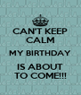CAN'T KEEP CALM MY BIRTHDAY IS ABOUT TO COME!!! - Personalised Poster A4 size