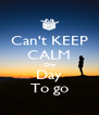 Can't KEEP CALM One Day To go - Personalised Poster A4 size