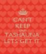CAN'T KEEP CALM TASHAUNA  LETS GET IT  - Personalised Poster A4 size