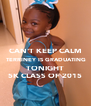 CAN'T KEEP CALM  TERRINEY IS GRADUATING TONIGHT 5K CLASS OF 2015 - Personalised Poster A4 size