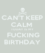 CAN'T KEEP CALM  TODAY IS MY  FUCKING BIRTHDAY - Personalised Poster A4 size