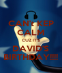 CAN't KEP CALM CUZ IT'S DAVID'S BIRTHDAY!!!! - Personalised Poster A4 size