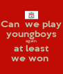 Can  we play youngboys again at least we won  - Personalised Poster A4 size