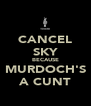 CANCEL SKY BECAUSE MURDOCH'S A CUNT - Personalised Poster A4 size