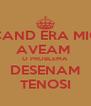 CAND ERA MIC AVEAM  O PROBLEMA DESENAM TENOSI - Personalised Poster A4 size