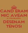 CAND ERAM MIC AVEAM O PROBLEMA DESENAM TENOSI - Personalised Poster A4 size