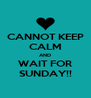 CANNOT KEEP CALM AND WAIT FOR SUNDAY!! - Personalised Poster A4 size