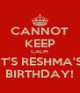 CANNOT KEEP CALM IT'S RESHMA'S BIRTHDAY! - Personalised Poster A4 size
