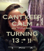 CANT KEEP CALM AS YOU ARE TURNING 13 :* !! - Personalised Poster A4 size