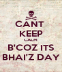 CANT  KEEP CALM B'COZ ITS BHAI'Z DAY - Personalised Poster A4 size
