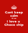 Cant keep calm B'cuz I love u  Choco chip - Personalised Poster A4 size
