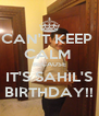 CAN'T KEEP  CALM  BECAUSE IT'S SAHIL'S BIRTHDAY!! - Personalised Poster A4 size