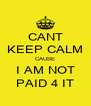 CANT KEEP CALM CAUSE I AM NOT PAID 4 IT - Personalised Poster A4 size
