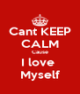 Cant KEEP CALM Cause I love  Myself - Personalised Poster A4 size
