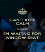 CAN'T KEEP CALM CAUSE I'M WAITING FOR WINDOW SEAT - Personalised Poster A4 size