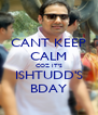 CANT KEEP CALM COZ IT'S ISHTUDD'S BDAY - Personalised Poster A4 size