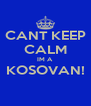 CANT KEEP CALM IM A  KOSOVAN!  - Personalised Poster A4 size