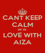 CANT KEEP CALM IM IN  LOVE WITH AIZA - Personalised Poster A4 size