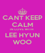 CANT KEEP CALM IN LOVE WITH  LEE HYUN WOO - Personalised Poster A4 size